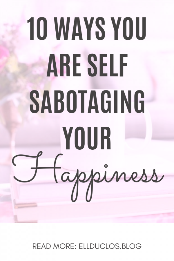 10 ways you are self sabotaging your happiness.