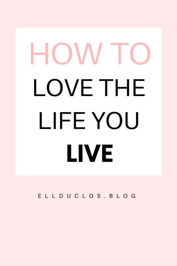 How to love the life you live. Tips to help you live a happier life.